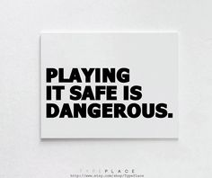 So take it all. Get trought problems. Don't be afraid of loosing. Because... safe isn't safe at all...