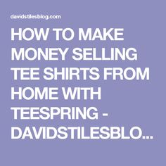 HOW TO MAKE MONEY SELLING TEE SHIRTS FROM HOME WITH TEESPRING - DAVIDSTILESBLOG.COM