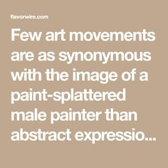 Few art movements are as synonymous with the image of a paint-splattered male painter than abstract expressionism. Some of art history's most radical masculine personalities emerged from the period, in which the physicality of the works echoed the… Paint Splatter, Abstract Expressionism, Art History, Art For Kids, Contemporary Art, Period, Female, Paintings, Modern