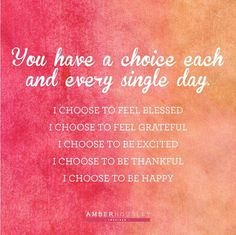 You have a choice each and every single day. I choose to feel blessed. I choose to feel grateful. I choose to be excited. I choose to be thankful. I choose to be happy.  Via@amberhousley.com