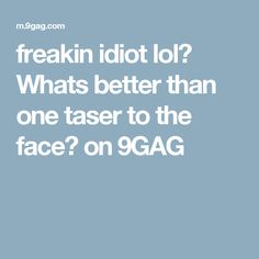freakin idiot lol😆 Whats better than one taser to the face? on 9GAG