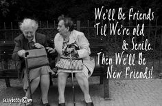 :-)) We'll be friends 'til we're old and senile...then we'll be new friends!