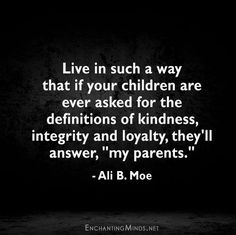 """Live in such a way that if your children are ever asked for the definitions of kindness, integrity and loyalty, they'll answer, """"my parents."""" - Ali B. Moe"""