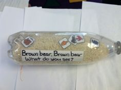 Brown Bear Brown Bear What do you See?  Put rice in a bottle along with laminated pictures of the animals in the book to encourage children to re-tell the story.