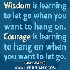 """""""Wisdom is learning to let go when you want to hang on. Courage is learning to hang on when you want to let go."""" -Mark Amend by deeplifequotes, via Flickr"""