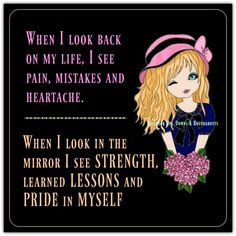 When I look back on my life, I see pain, mistakes and heartache.  When I look in the mirror I see STRENGTH, learned LESSONS and PRIDE in MYSELF  https://www.facebook.com/UpsDownsRoundabouts/photos/a.497497433618335.122200.497300140304731/1374353682599368/?type=3&theater