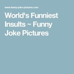 World's Funniest Insults ~ Funny Joke Pictures
