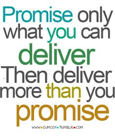 Promise only what you can deliver Then deliver more than you promise
