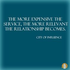 The more expensive the service, the more relevant the relationship becomes.  - City of Influence #cityofinfluence #ninekeys