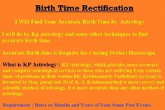 I will use Kp astrology,Parashari astrology and some jaimini astrology technique to find your correct birth time.  Requirement : Your Birth Date, Your Birth place and few past events dates/month of your life.  100% Money back Guaranteed If Prediction Wrong.