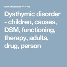 Dysthymic disorder - children, causes, DSM, functioning, therapy, adults, drug, person