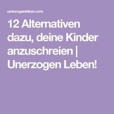 12 Alternativen dazu, deine Kinder anzuschreien | Unerzogen Leben!