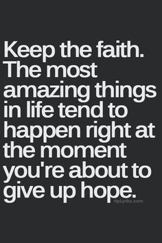 Keep The Faith Keep the faith. The most amazing things in life tend to happen right at the moment you're about to give up hope.