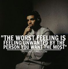 The worst feeling is the feeling unwanted by the person you want the most. Worst feeling ever. Heartache heartbreak hurt love Drake quotes
