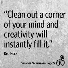 Clean out a corner of your mind and creativity will instantly fill it ~ Dee Hock