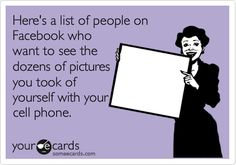Here's a list of people on Facebook who want to see the dozens of pictures you took of yourself with your cell phone.