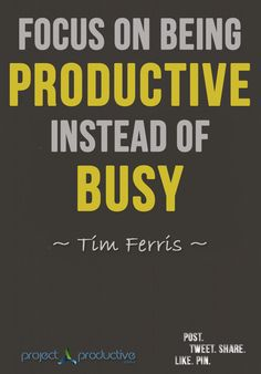 """""""Focus on being productive instead of busy."""" Tim Ferriss 