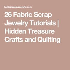 26 Fabric Scrap Jewelry Tutorials | Hidden Treasure Crafts and Quilting