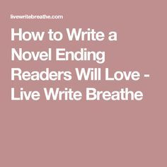 How to Write a Novel Ending Readers Will Love - Live Write Breathe