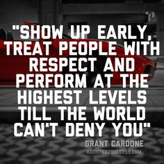 Show up early, treat people with respect and perform at the highest levels till the world can't deny you! @GrantCardone