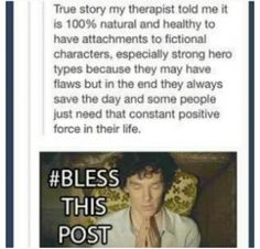 """My parents are psychologists, and I think it's important for us all to know: This is all very true. My parents' theory extends that humans also grow so attached to fictional characters because they represent ideals we have within ourselves and want to nurture. Amen to the above """"bless this post"""" =D <<bless this, too"""
