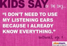 "Kids Say of The Day: ""I don't need to use my listening ears because I already know everything."" -Nathaniel, age 4"