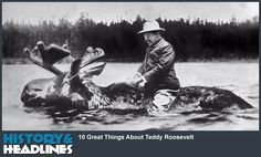 10 Great Things About Teddy Roosevelt - http://www.historyandheadlines.com/10-great-things-teddy-roosevelt/