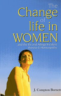 THE CHANGE OF LIFE IN WOMEN, James Compton Burnett     A manual of homeopathic treatment for common conditions related to menopause: menstrual irregularities, hot flushes, night sweats, depression, sleep disturbances, tumors of breast, precancerous uterus, neurasthenia, retardation, prolapsed uterus, post-climacteric dyspepsia, retraction of nipples, and aching joints. #book #homeopathy #menopause