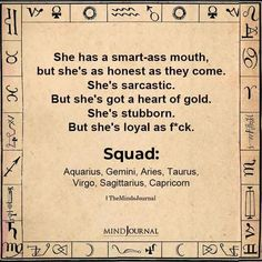 She has a smart-ass mouth, but she's as honest as they come. She's sarcastic. But she's got a heart of gold. She's stubborn. But she's loyal as f*ck:- Squad: Aquarius, Gemini, Aries, Taurus, Virgo, Sagittarius, Capricorn