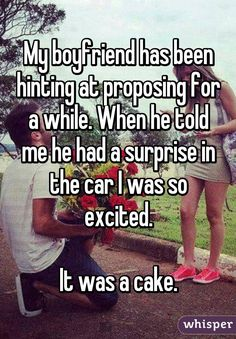 My boyfriend has been hinting at proposing for a while. When he told me he had a surprise in the car I was so excited.  It was a cake.
