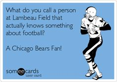 What do you call a person at Lambeau Field that actually knows something about football? A Chicago Bears Fan!