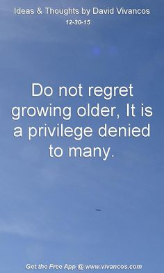 Do not regret growing older, It is a privilege denied to many. [December 30th 2015] https://www.youtube.com/watch?v=5XC9Ep6NZHU