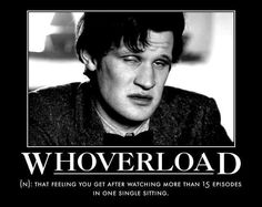 I watched the first four seasons over the course of four days. I'm living this right now. Currently experiencing Post-Ten Depression, I think it'll be a little while until I can accept Matt Smith right now. Don't Blink, Lol, Torchwood, Matt Smith, David Tennant, Dr Who, Superwholock, Mad Men, At Least