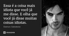 Essa é a coisa mais idiota que você já me disse. E olha que você já disse muitas coisas idiotas. — Damon Salvatore