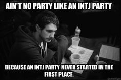 Ain't no party like an INTJ party, because an INTJ party never started in the first place.