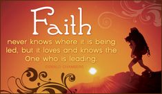 Faith never knows where it is being led but it loves and knows the One who is leading.  Oswald Chambers