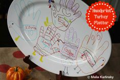 "Handprint Turkey Platter - Get a large white plate or platter from a thrift store. Trace the hands of all the kids in the family with Sharpie pens. Let the kiddos color/decorate their turkeys and add their names and ages. Bake in oven for 30 minutes at 350 degrees and the ink becomes permanent! The ""turkey"" platter will be a precious keepsake for this Thanksgiving and Thanksgivings to come."