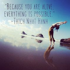 Because you are alive, everything is possible!