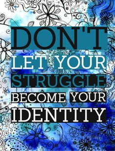 Don't let your struggle become your identity!