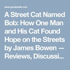 A Street Cat Named Bob: How One Man and His Cat Found Hope on the Streets by James Bowen — Reviews, Discussion, Bookclubs, Lists | Goodreads