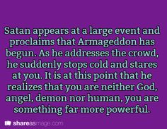Satan appears at a large event and proclaims that Armageddon has begun. As he addresses the crowd, he suddenly stops cold and stares at you. It is at this point that he realizes that you are neither God, angel, demon nor human, you are something far more powerful.
