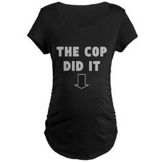 THE COP DID IT Maternity T-Shirt on CafePress.com funny tee for the pregnant lady