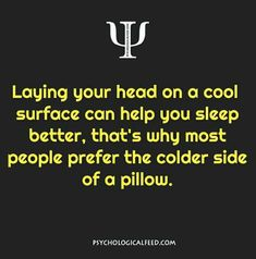 laying your head on a cool surface can help you sleep better, that's why most people prefer the colder side of a pillow.