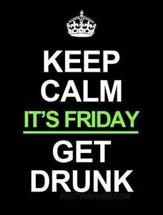 Its friday..get drunk!!
