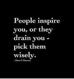 People inspire you, or they drain you- pick them wisely.