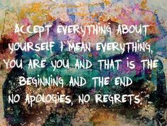 Accept everything about yourself I mean everything, you are you and that is the beginning and the end. No apologies, no regrets.<3