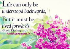 Life can only be understood backwards   But it must be lived forwards.   -Soren Kierkegaard   ~~Get more inspiring and thought provoking Quotes on Life~~