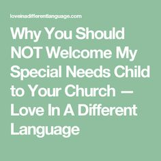 Why You Should NOT Welcome My Special Needs Child to Your Church — Love In A Different Language