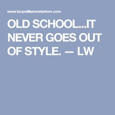 OLD SCHOOL...IT NEVER GOES OUT OF STYLE. — LW