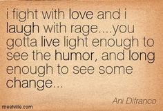 i fight with love and i laugh with rage....you gotta live light enough to see the humor, and long enough to see some change... Ani Difranco